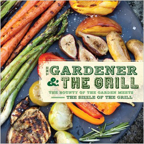 The Gardener and the Grill: The Bounty of the Garden Meets the Sizzle of the Grill ($13)
