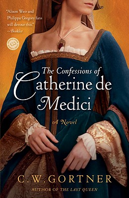 Confessions of Catherine de Medici by C.W. Gortner