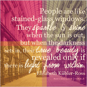 People are like stained-glass windows. Elisabeth Kübler - Ross quote | Sheknows.com