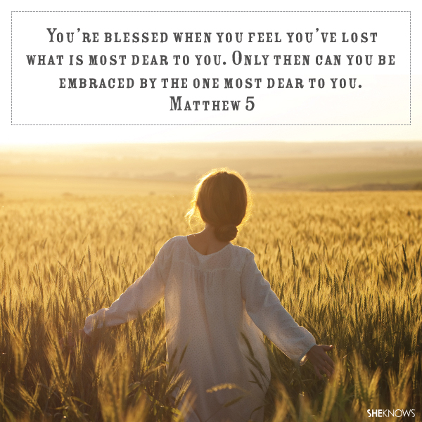 You're blessed when you feel you've lost what is most dear to you. Only then can you be embraced by the One most dear to you.