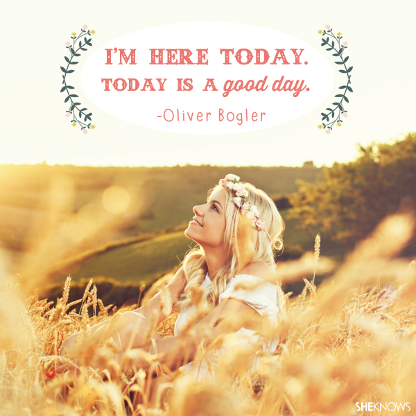 'm here today. Today is a good day