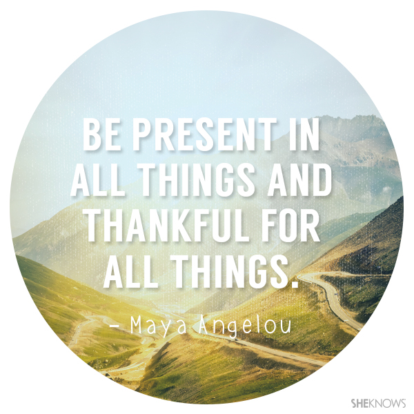 Be present in all things and thankful for all things.