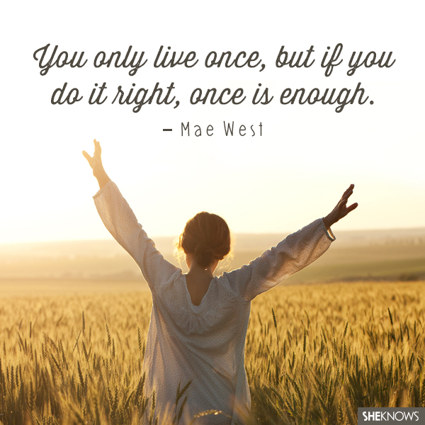 ou only live once, but if you do it right, once is enough.