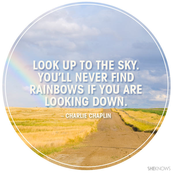 Look up to the sky You'll never find rainbows If you're looking down.