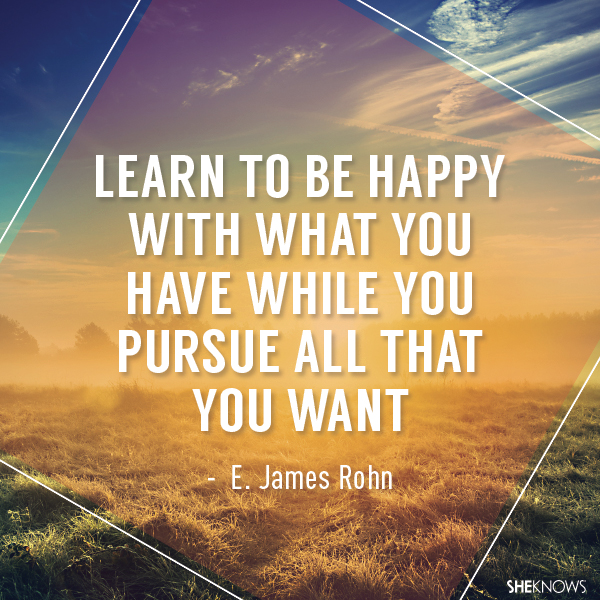 'Learn how to be happy with what you have while you pursue all that you want