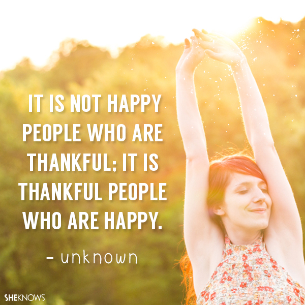 It is not happy people who are thankful; it is thankful people who are happy