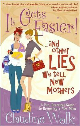 It Gets Easier! …and Other Lies We Tell New Mothers