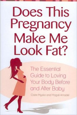 Does This Pregnancy Make Me Look Fat? The Essential Guide to Loving Your Body Before and After Baby